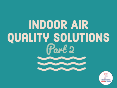 Indoor Air Quality Solutions For Your Home – Part 2